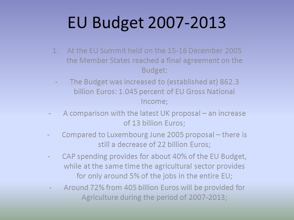 EU Budget At the EU Summit held on the December 2005 the Member States reached a final agreement on the Budget: -The Budget was increased to (established at) billion Euros: percent of EU Gross National Income; -A comparison with the latest UK proposal – an increase of 13 billion Euros; -Compared to Luxembourg June 2005 proposal – there is still a decrease of 22 billion Euros; -CAP spending provides for about 40% of the EU Budget, while at the same time the agricultural sector provides for only around 5% of the jobs in the entire EU; -Around 72% from 405 billion Euros will be provided for Agriculture during the period of ;
