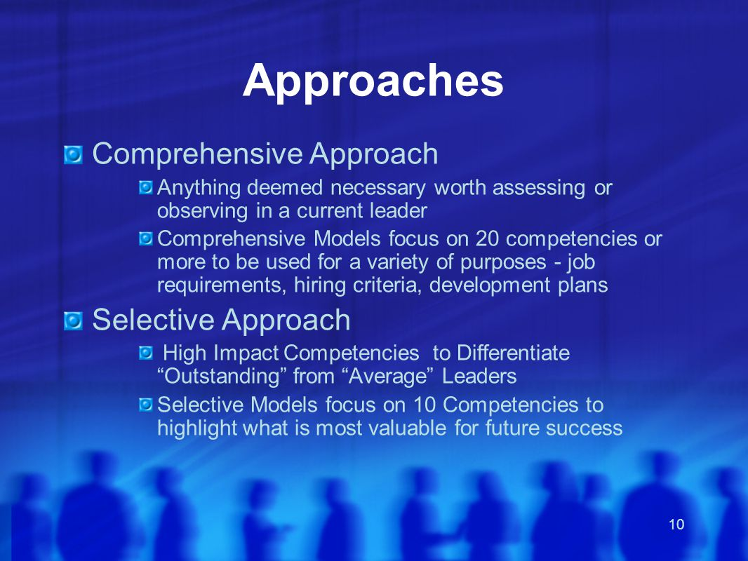 10 Approaches Comprehensive Approach Anything deemed necessary worth assessing or observing in a current leader Comprehensive Models focus on 20 competencies or more to be used for a variety of purposes - job requirements, hiring criteria, development plans Selective Approach High Impact Competencies to Differentiate Outstanding from Average Leaders Selective Models focus on 10 Competencies to highlight what is most valuable for future success