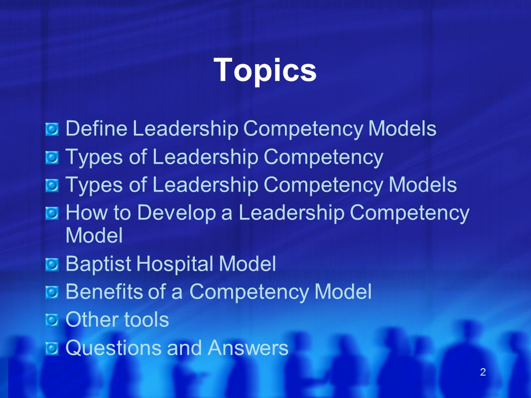 2 Topics Define Leadership Competency Models Types of Leadership Competency Types of Leadership Competency Models How to Develop a Leadership Competency Model Baptist Hospital Model Benefits of a Competency Model Other tools Questions and Answers