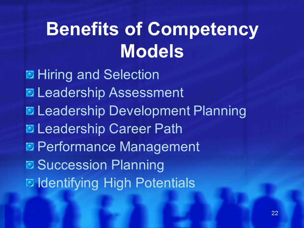 22 Benefits of Competency Models Hiring and Selection Leadership Assessment Leadership Development Planning Leadership Career Path Performance Management Succession Planning Identifying High Potentials