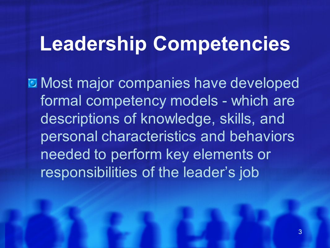 3 Leadership Competencies Most major companies have developed formal competency models - which are descriptions of knowledge, skills, and personal characteristics and behaviors needed to perform key elements or responsibilities of the leader's job