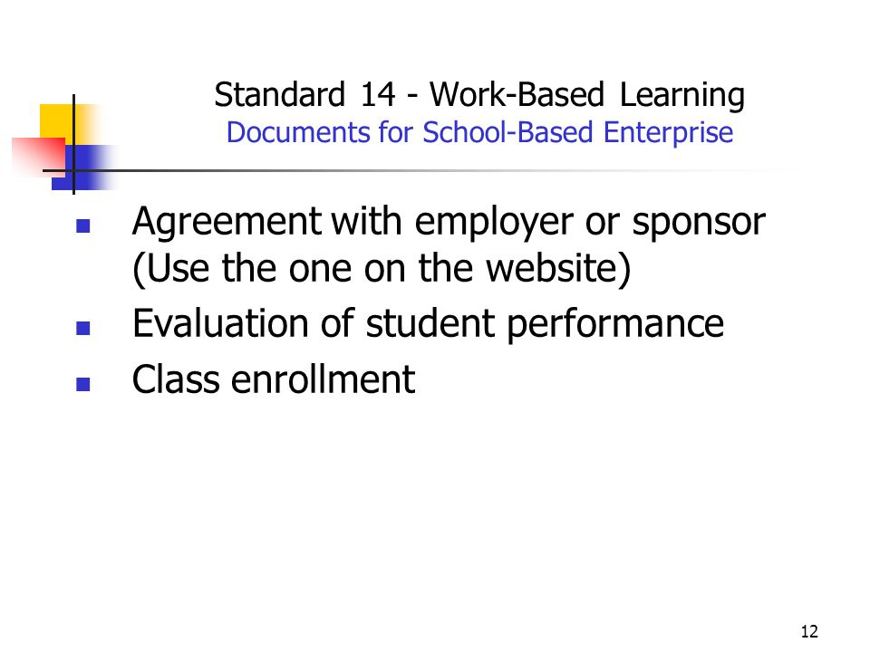 12 Standard 14 - Work-Based Learning Documents for School-Based Enterprise Agreement with employer or sponsor (Use the one on the website) Evaluation of student performance Class enrollment