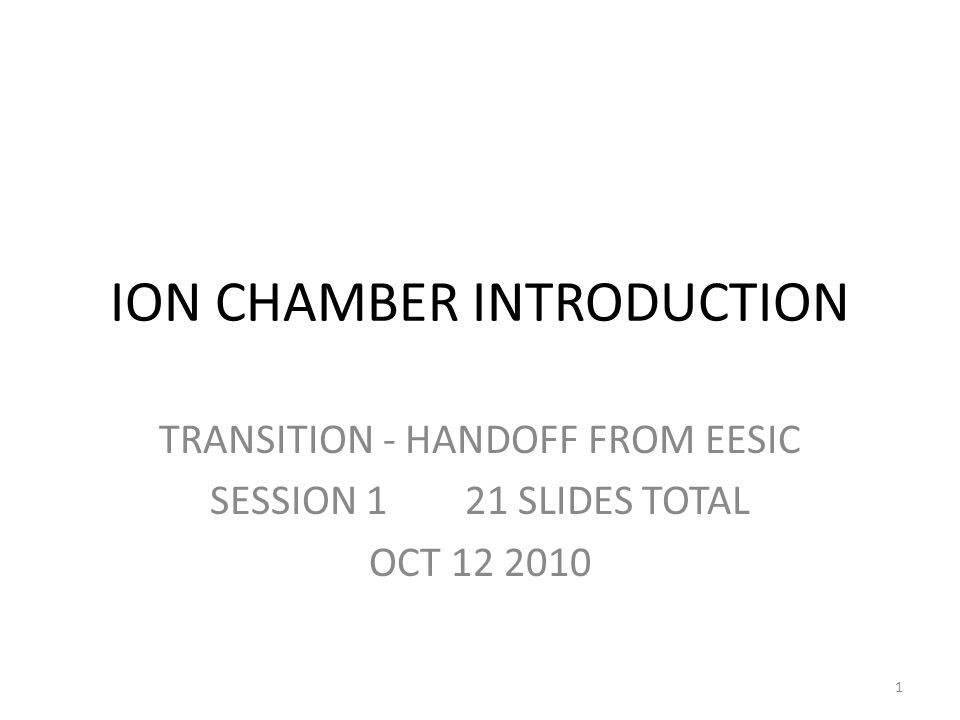 ION CHAMBER INTRODUCTION TRANSITION - HANDOFF FROM EESIC SESSION 1 21 SLIDES TOTAL OCT