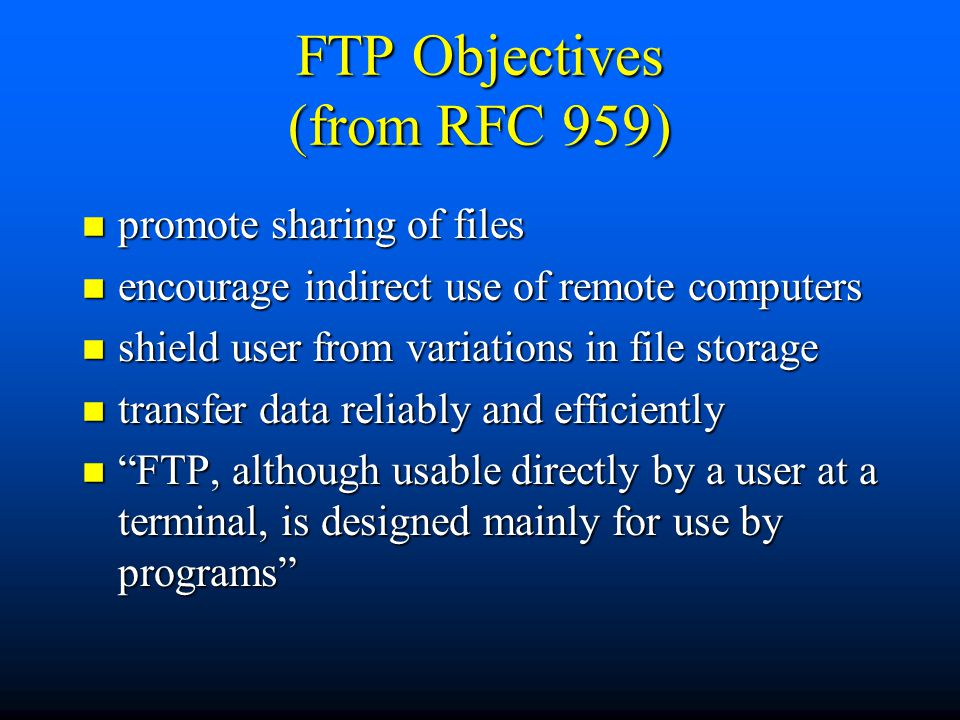FTP Objectives (from RFC 959) n promote sharing of files n encourage indirect use of remote computers n shield user from variations in file storage n transfer data reliably and efficiently n FTP, although usable directly by a user at a terminal, is designed mainly for use by programs
