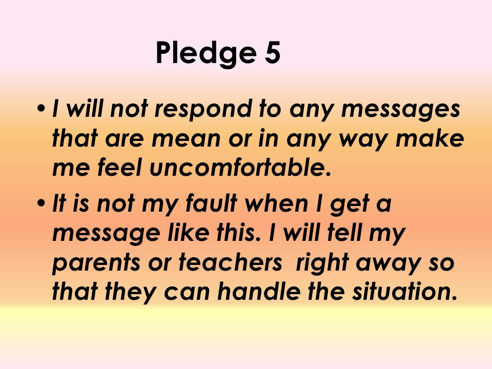 Pledge 5 I will not respond to any messages that are mean or in any way make me feel uncomfortable. It is not my fault when I get a message like this.