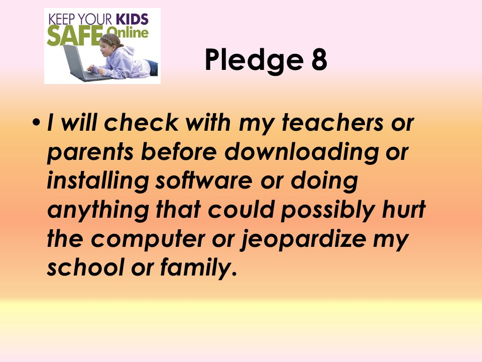 Pledge 8 I will check with my teachers or parents before downloading or installing software or doing anything that could possibly hurt the computer or