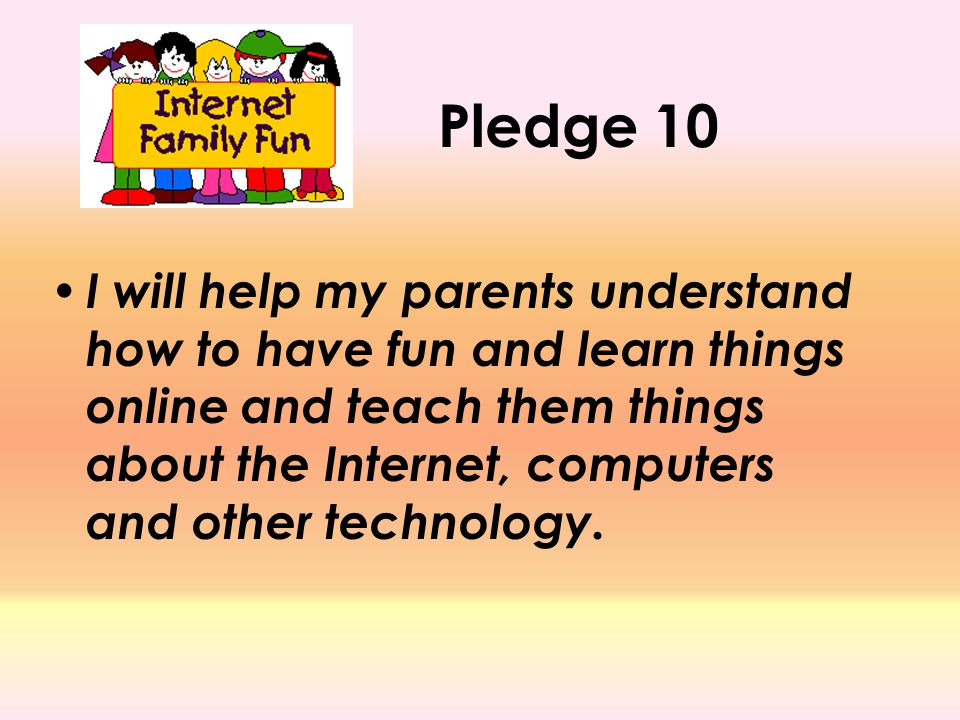 Pledge 10 I will help my parents understand how to have fun and learn things online and teach them things about the Internet, computers and other tech