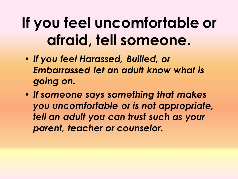 If you feel uncomfortable or afraid, tell someone. If you feel Harassed, Bullied, or Embarrassed let an adult know what is going on. If someone says s