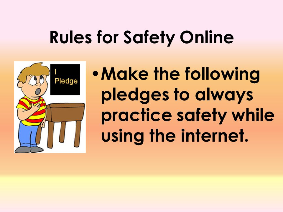 Rules for Safety Online Make the following pledges to always practice safety while using the internet.