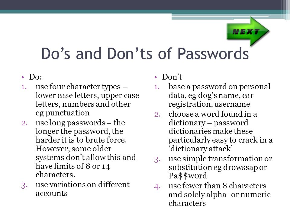 Do's and Don'ts of Passwords Do: 1.use four character types – lower case letters, upper case letters, numbers and other eg punctuation 2.use long passwords – the longer the password, the harder it is to brute force.
