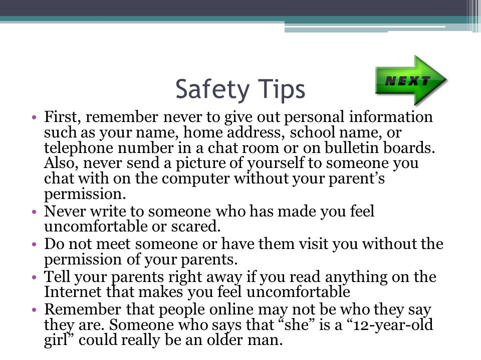 Safety Tips First, remember never to give out personal information such as your name, home address, school name, or telephone number in a chat room or on bulletin boards.