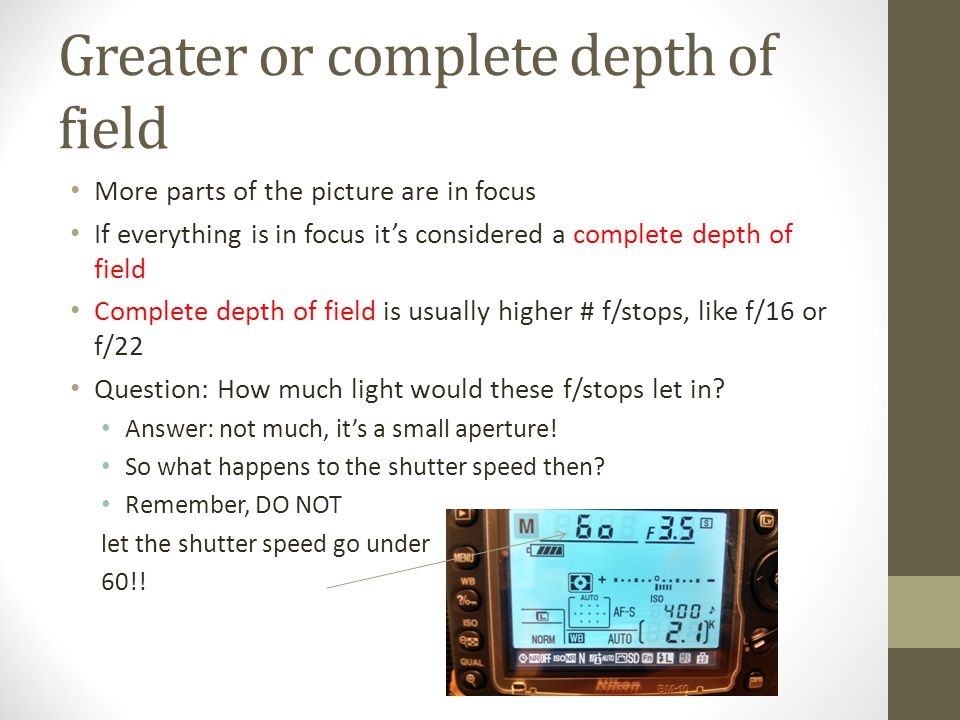 Greater or complete depth of field More parts of the picture are in focus If everything is in focus it's considered a complete depth of field Complete depth of field is usually higher # f/stops, like f/16 or f/22 Question: How much light would these f/stops let in.