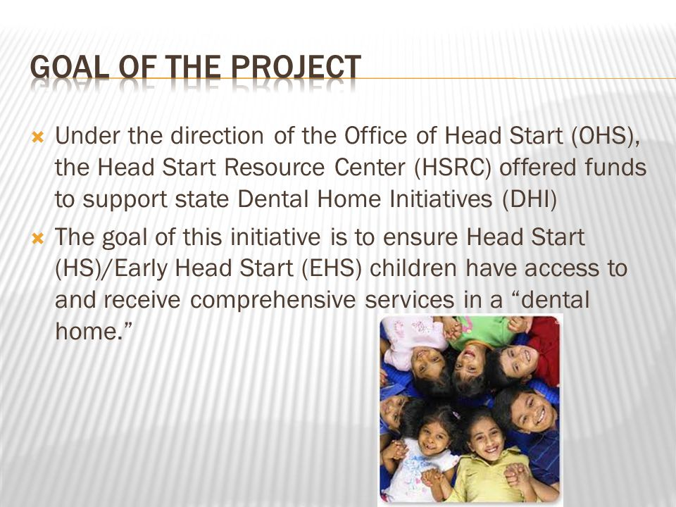  Under the direction of the Office of Head Start (OHS), the Head Start Resource Center (HSRC) offered funds to support state Dental Home Initiatives (DHI)  The goal of this initiative is to ensure Head Start (HS)/Early Head Start (EHS) children have access to and receive comprehensive services in a dental home.
