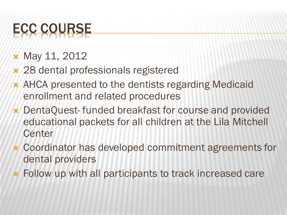  May 11, 2012  28 dental professionals registered  AHCA presented to the dentists regarding Medicaid enrollment and related procedures  DentaQuest- funded breakfast for course and provided educational packets for all children at the Lila Mitchell Center  Coordinator has developed commitment agreements for dental providers  Follow up with all participants to track increased care