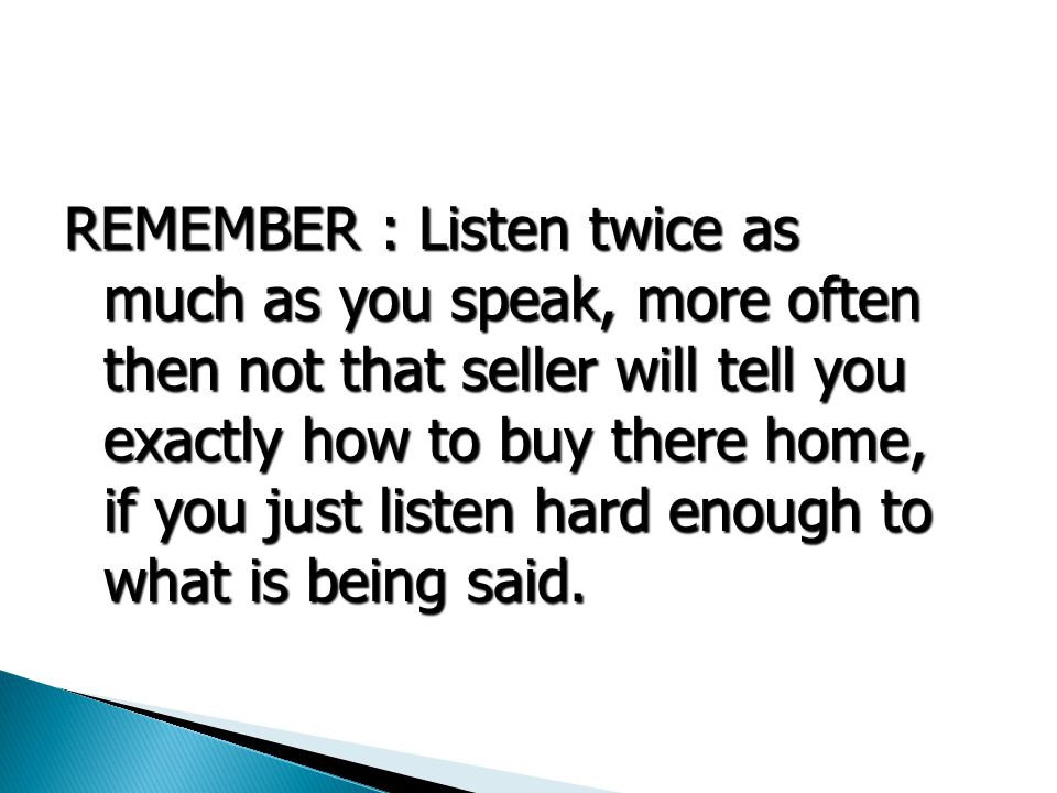 REMEMBER : Listen twice as much as you speak, more often then not that seller will tell you exactly how to buy there home, if you just listen hard enough to what is being said.