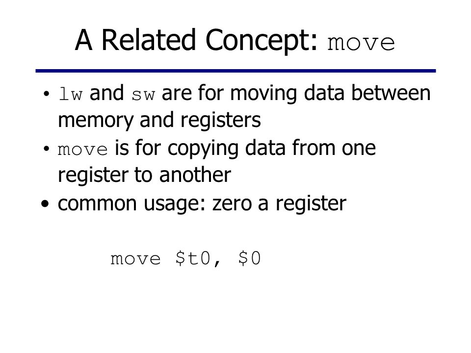 A Related Concept: move lw and sw are for moving data between memory and registers move is for copying data from one register to another common usage: