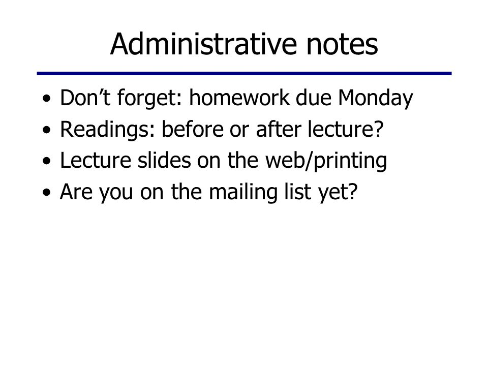 Administrative notes Don't forget: homework due Monday Readings: before or after lecture? Lecture slides on the web/printing Are you on the mailing li