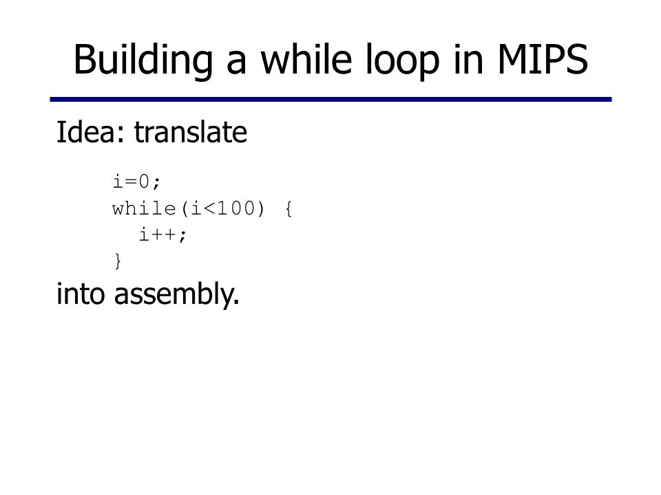 Building a while loop in MIPS i=0; while(i<100) { i++; } Idea: translate into assembly.