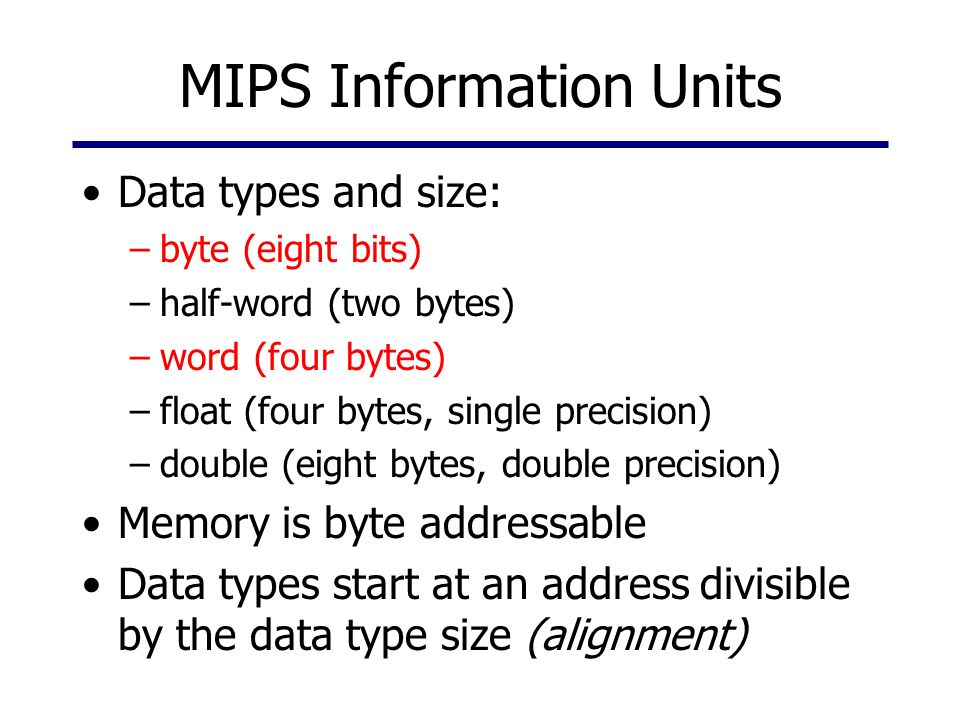MIPS Information Units Data types and size: –byte (eight bits) –half-word (two bytes) –word (four bytes) –float (four bytes, single precision) –double