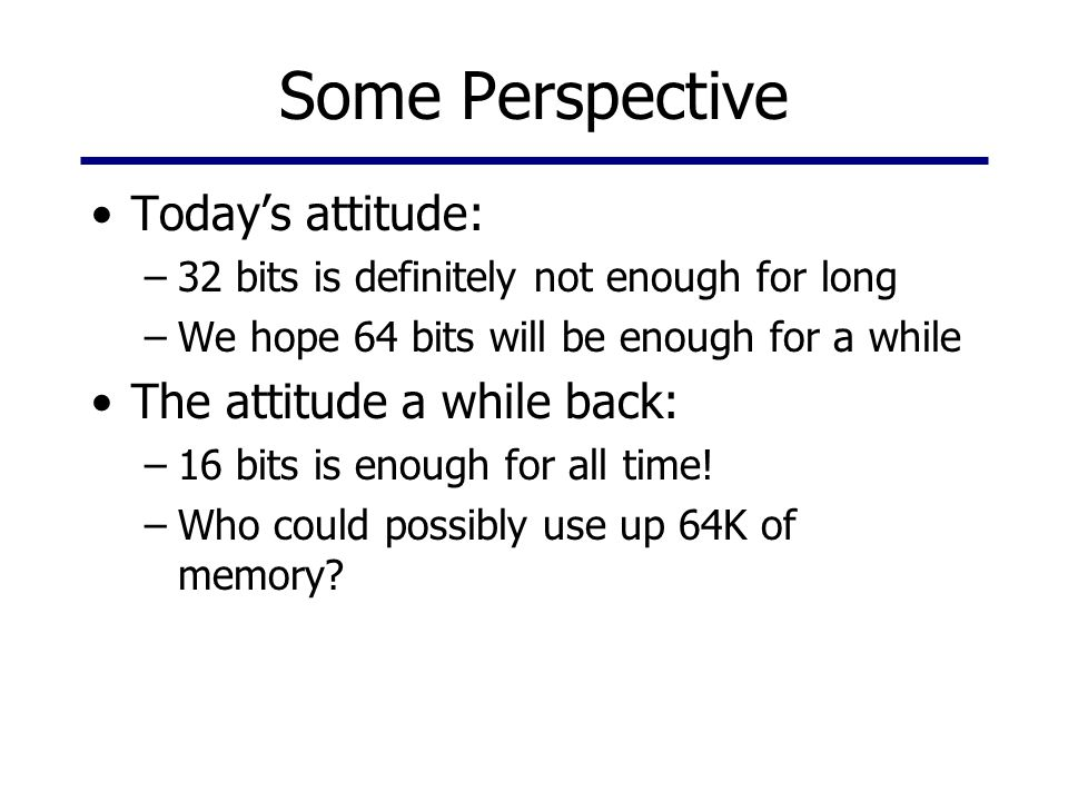 Some Perspective Today's attitude: –32 bits is definitely not enough for long –We hope 64 bits will be enough for a while The attitude a while back: –