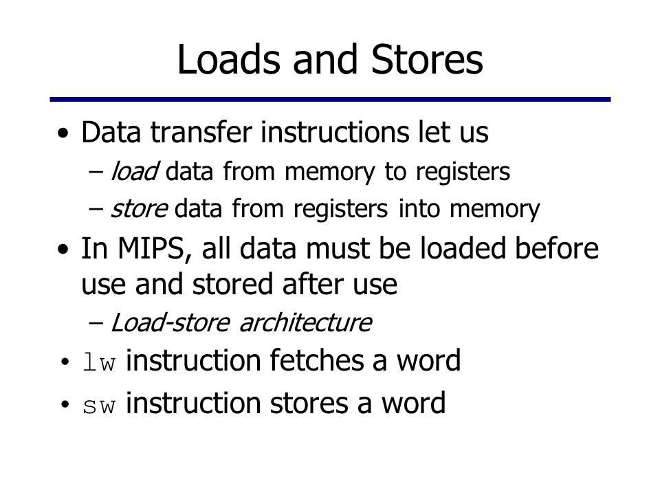 Loads and Stores Data transfer instructions let us –load data from memory to registers –store data from registers into memory In MIPS, all data must b