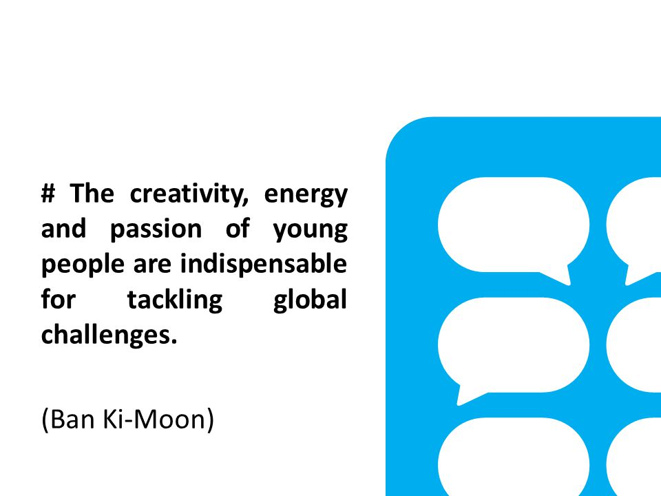 # The creativity, energy and passion of young people are indispensable for tackling global challenges.