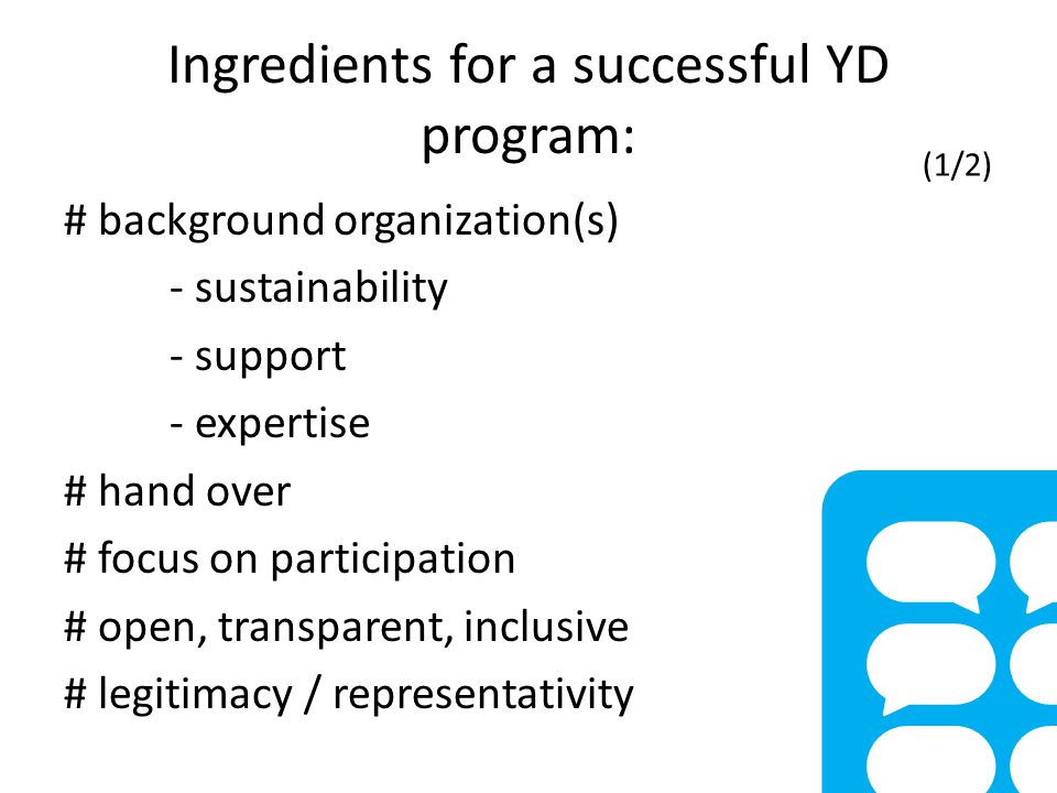 Ingredients for a successful YD program: # background organization(s) - sustainability - support - expertise # hand over # focus on participation # open, transparent, inclusive # legitimacy / representativity (1/2)