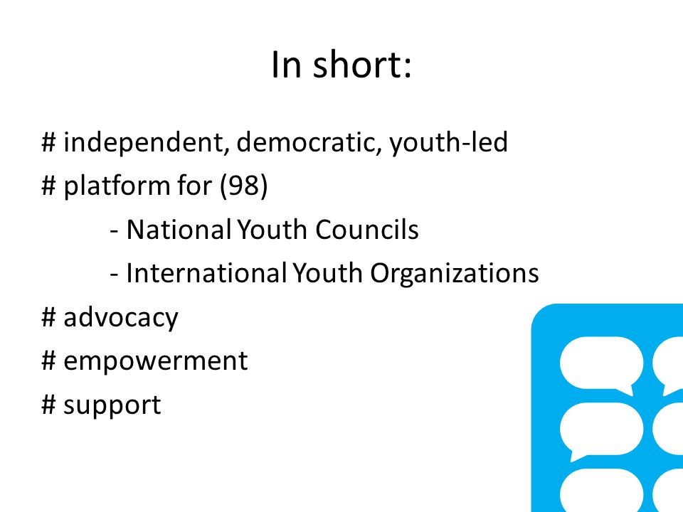 In short: # independent, democratic, youth-led # platform for (98) - National Youth Councils - International Youth Organizations # advocacy # empowerment # support