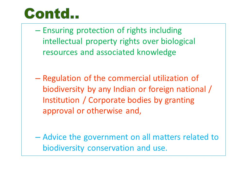 – Ensuring protection of rights including intellectual property rights over biological resources and associated knowledge – Regulation of the commercial utilization of biodiversity by any Indian or foreign national / Institution / Corporate bodies by granting approval or otherwise and, – Advice the government on all matters related to biodiversity conservation and use.
