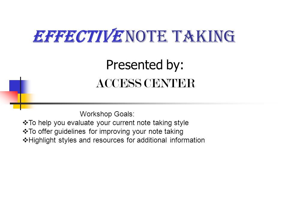 Effective Note taking Presented by: ACCESS CENTER Workshop Goals:  To help you evaluate your current note taking style  To offer guidelines for improving your note taking  Highlight styles and resources for additional information