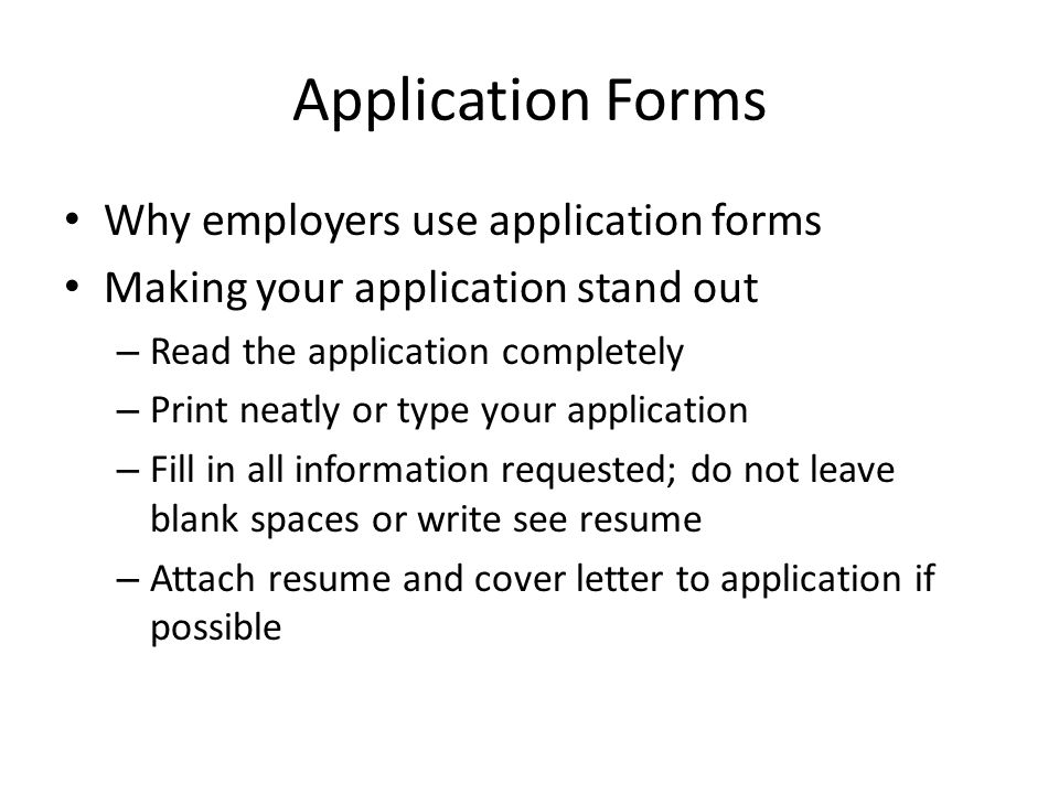 Application Forms Why employers use application forms Making your application stand out – Read the application completely – Print neatly or type your application – Fill in all information requested; do not leave blank spaces or write see resume – Attach resume and cover letter to application if possible