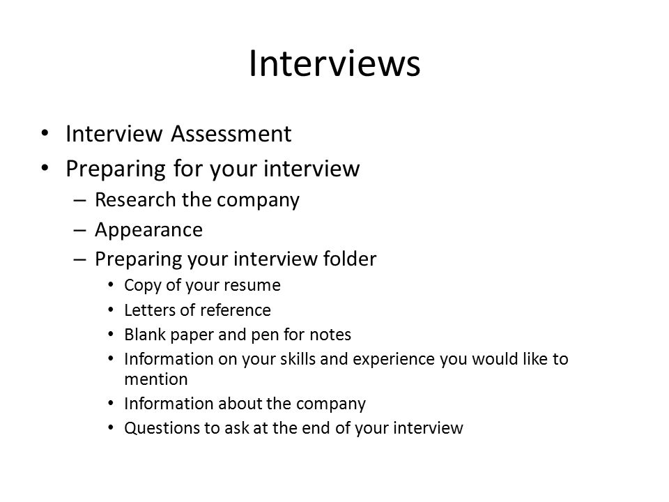 Interviews Interview Assessment Preparing for your interview – Research the company – Appearance – Preparing your interview folder Copy of your resume Letters of reference Blank paper and pen for notes Information on your skills and experience you would like to mention Information about the company Questions to ask at the end of your interview