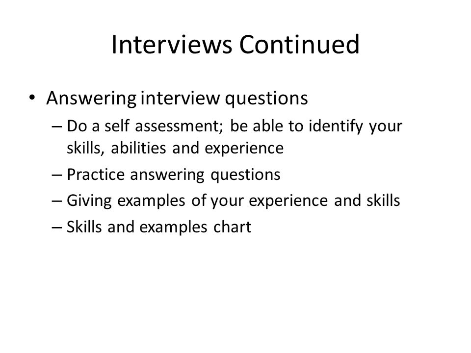 Interviews Continued Answering interview questions – Do a self assessment; be able to identify your skills, abilities and experience – Practice answering questions – Giving examples of your experience and skills – Skills and examples chart