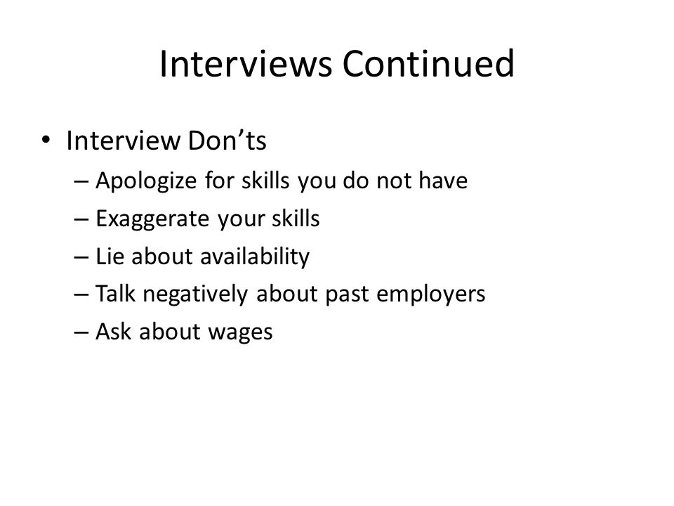 Interviews Continued Interview Don'ts – Apologize for skills you do not have – Exaggerate your skills – Lie about availability – Talk negatively about past employers – Ask about wages