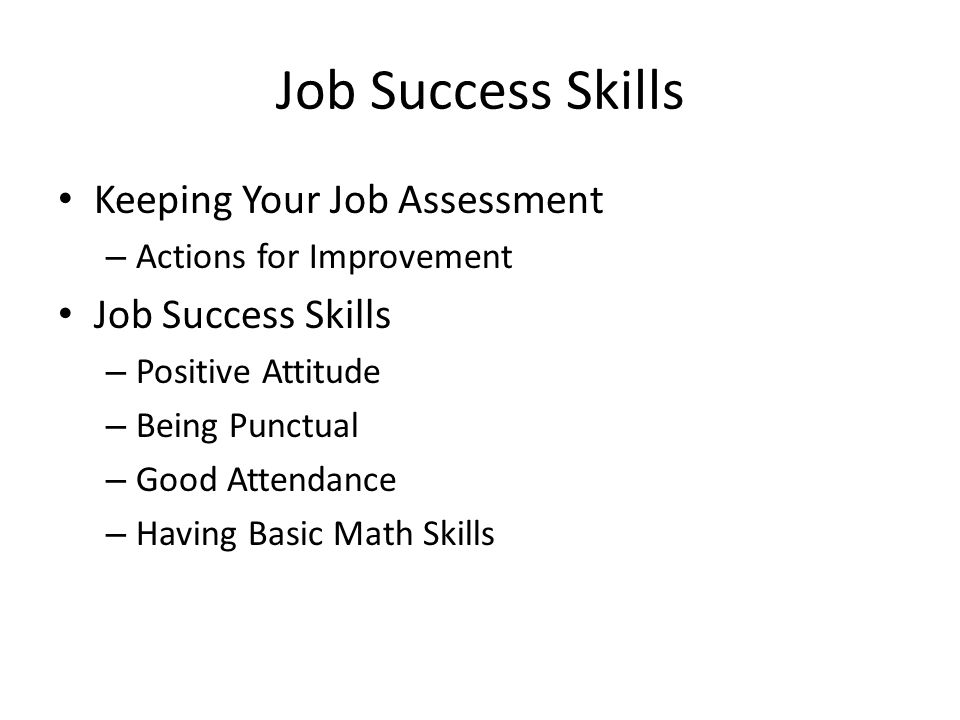 Job Success Skills Keeping Your Job Assessment – Actions for Improvement Job Success Skills – Positive Attitude – Being Punctual – Good Attendance – Having Basic Math Skills