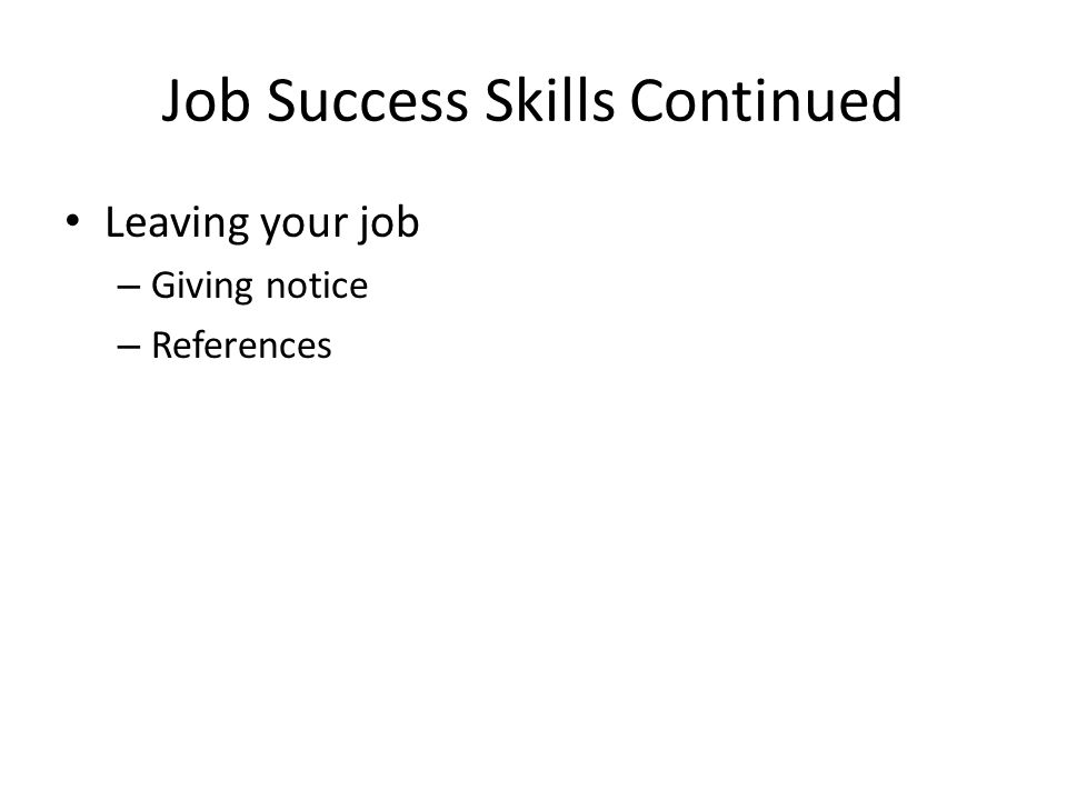 Job Success Skills Continued Leaving your job – Giving notice – References