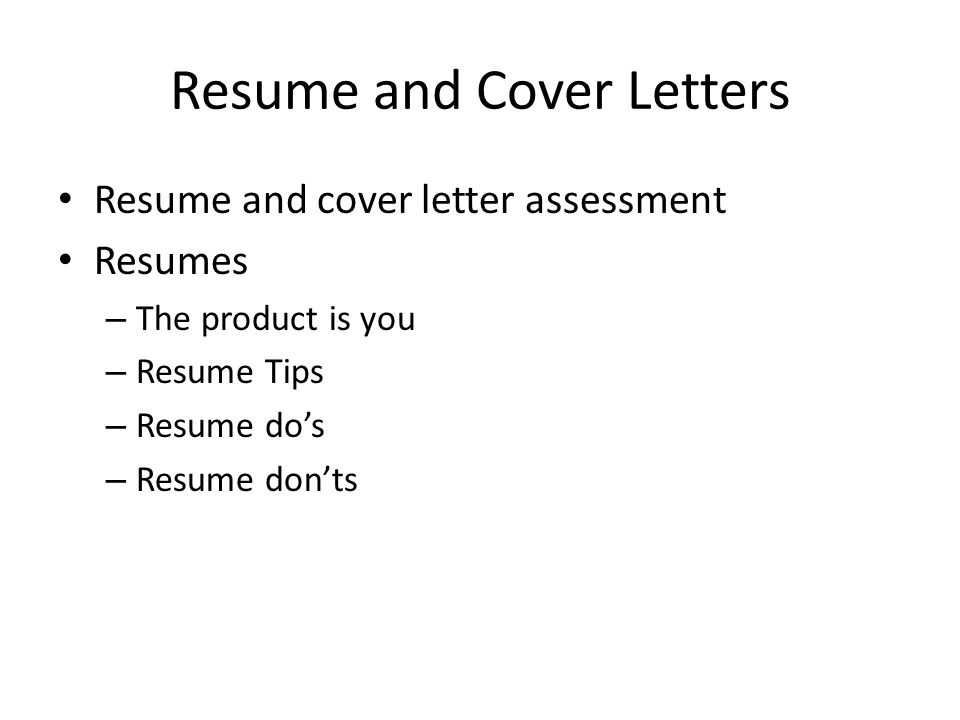 Resume and Cover Letters Resume and cover letter assessment Resumes – The product is you – Resume Tips – Resume do's – Resume don'ts