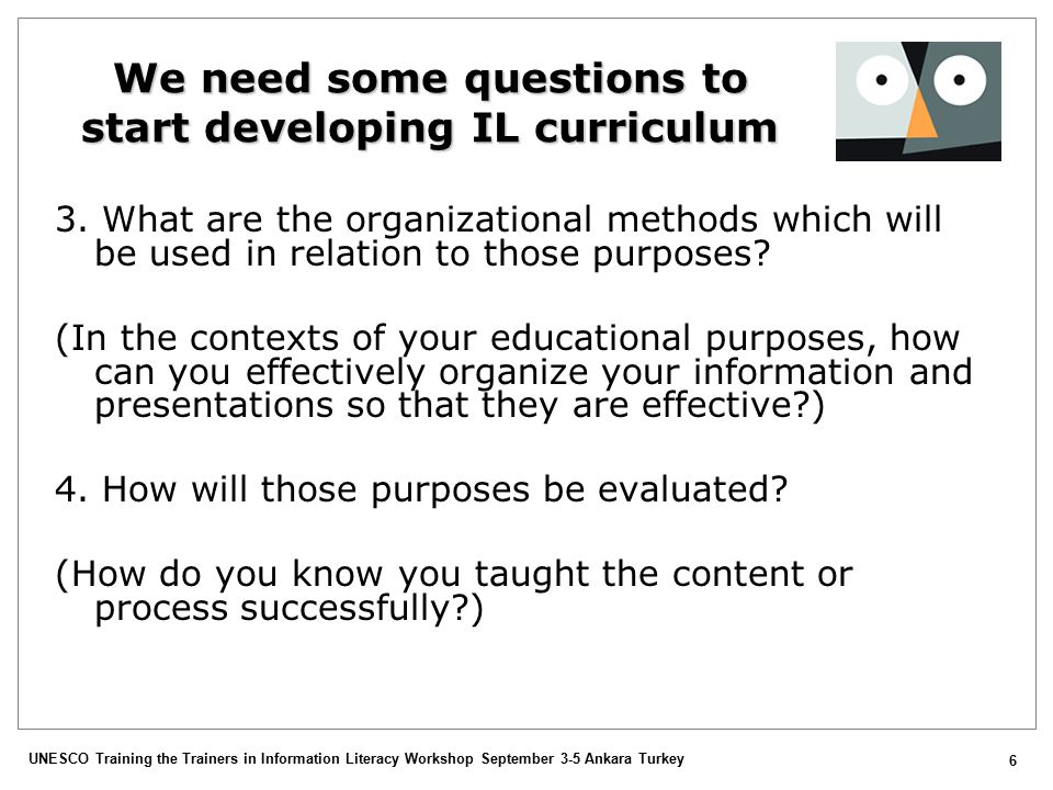 UNESCO Training the Trainers in Information Literacy Workshop September 3-5 Ankara Turkey 6 We need some questions to start developing IL curriculum 3.