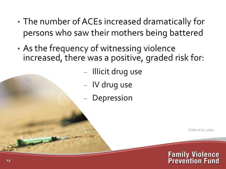 The number of ACEs increased dramatically for persons who saw their mothers being battered As the frequency of witnessing violence increased, there was a positive, graded risk for: – Illicit drug use – IV drug use – Depression 13 Dube et al, 2002