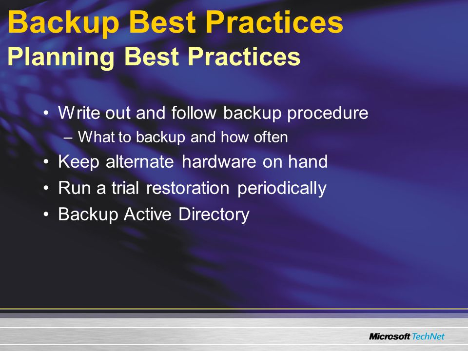 Backup Best Practices Planning Best Practices Write out and follow backup procedure –What to backup and how often Keep alternate hardware on hand Run a trial restoration periodically Backup Active Directory