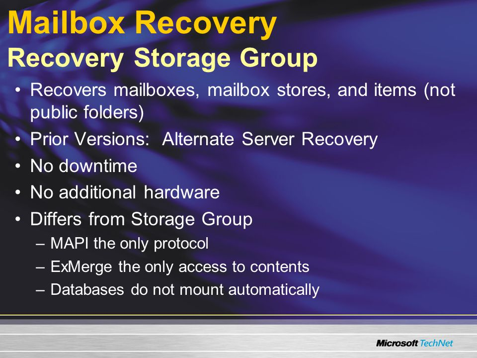 Mailbox Recovery Recovery Storage Group Recovers mailboxes, mailbox stores, and items (not public folders) Prior Versions: Alternate Server Recovery No downtime No additional hardware Differs from Storage Group –MAPI the only protocol –ExMerge the only access to contents –Databases do not mount automatically