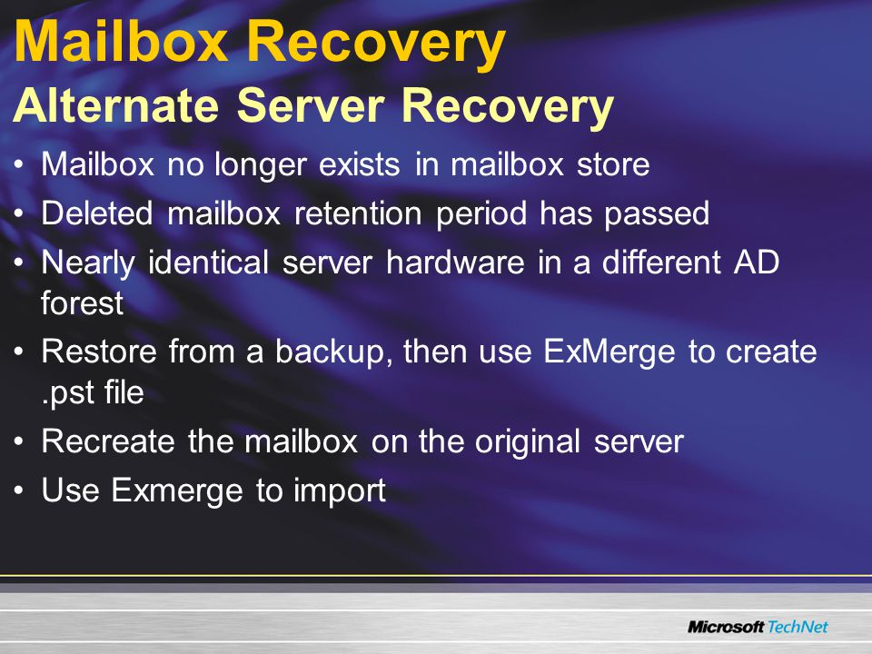 Mailbox Recovery Alternate Server Recovery Mailbox no longer exists in mailbox store Deleted mailbox retention period has passed Nearly identical server hardware in a different AD forest Restore from a backup, then use ExMerge to create.pst file Recreate the mailbox on the original server Use Exmerge to import