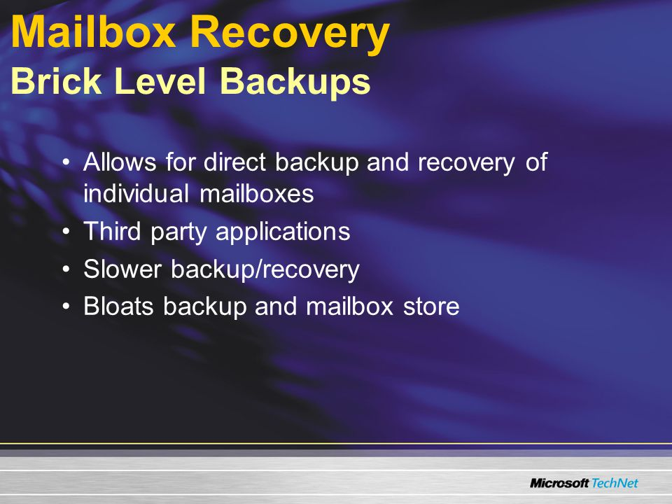 Mailbox Recovery Brick Level Backups Allows for direct backup and recovery of individual mailboxes Third party applications Slower backup/recovery Bloats backup and mailbox store