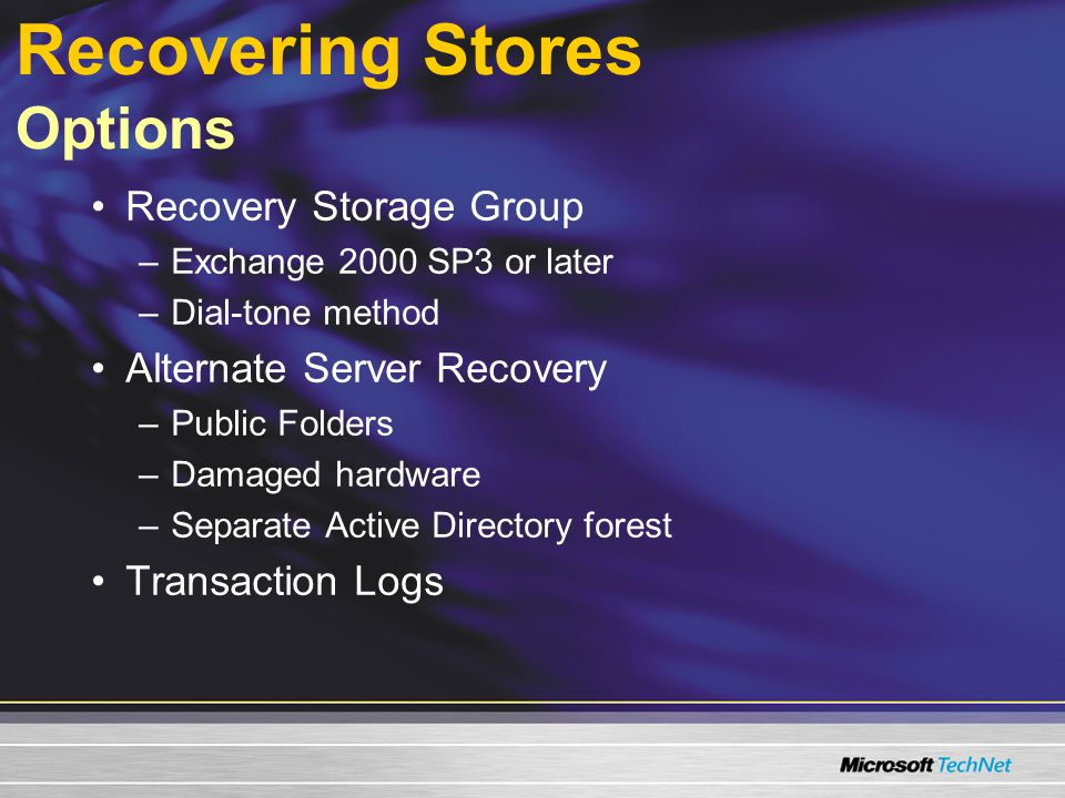 Recovering Stores Options Recovery Storage Group –Exchange 2000 SP3 or later –Dial-tone method Alternate Server Recovery –Public Folders –Damaged hardware –Separate Active Directory forest Transaction Logs