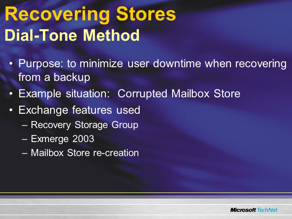 Recovering Stores Dial-Tone Method Purpose: to minimize user downtime when recovering from a backup Example situation: Corrupted Mailbox Store Exchange features used –Recovery Storage Group –Exmerge 2003 –Mailbox Store re-creation