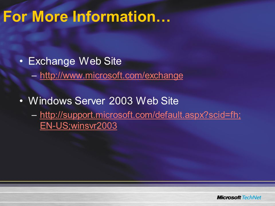 For More Information… Exchange Web Site –  Windows Server 2003 Web Site –  scid=fh; EN-US;winsvr2003http://support.microsoft.com/default.aspx scid=fh; EN-US;winsvr2003