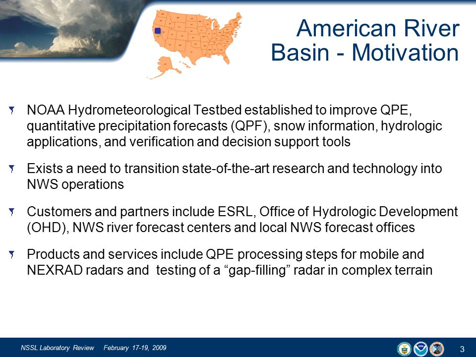 3 NSSL Laboratory Review February 17-19, 2009 NOAA Hydrometeorological Testbed established to improve QPE, quantitative precipitation forecasts (QPF), snow information, hydrologic applications, and verification and decision support tools Exists a need to transition state-of-the-art research and technology into NWS operations Customers and partners include ESRL, Office of Hydrologic Development (OHD), NWS river forecast centers and local NWS forecast offices Products and services include QPE processing steps for mobile and NEXRAD radars and testing of a gap-filling radar in complex terrain American River Basin - Motivation