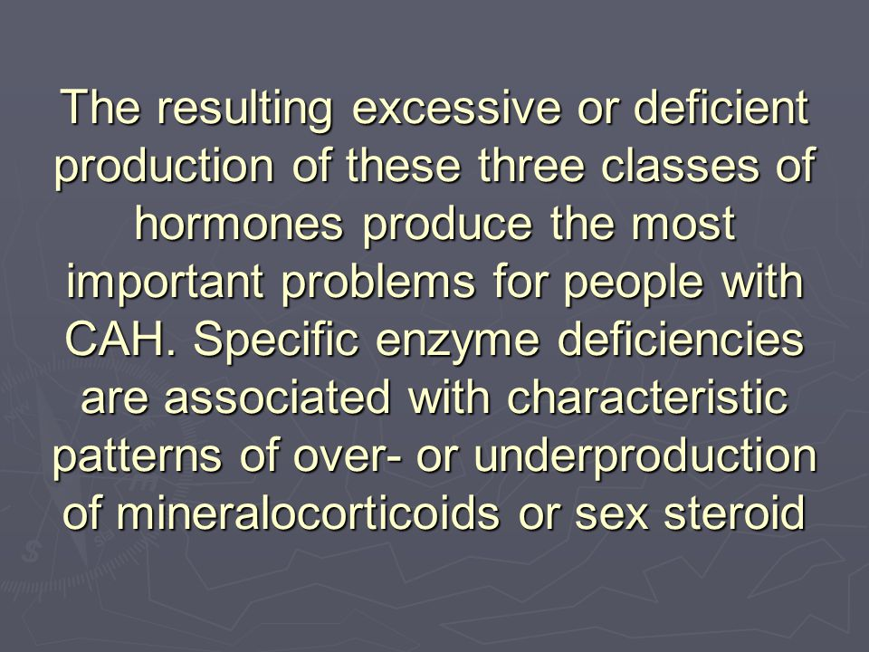 The resulting excessive or deficient production of these three classes of hormones produce the most important problems for people with CAH.