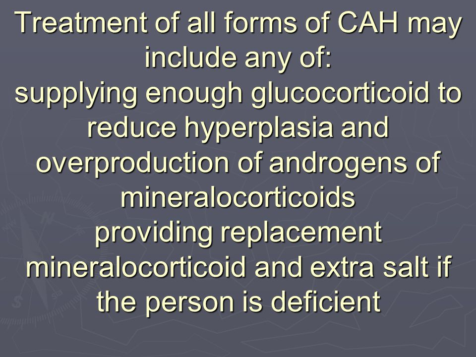 Treatment of all forms of CAH may include any of: supplying enough glucocorticoid to reduce hyperplasia and overproduction of androgens of mineralocorticoids providing replacement mineralocorticoid and extra salt if the person is deficient
