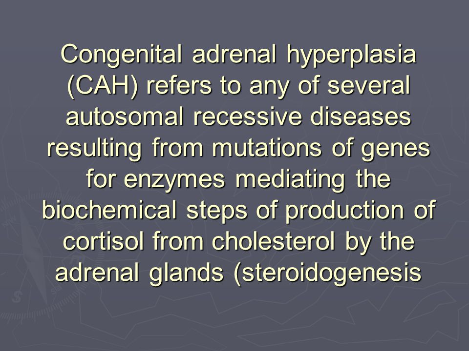 Congenital adrenal hyperplasia (CAH) refers to any of several autosomal recessive diseases resulting from mutations of genes for enzymes mediating the biochemical steps of production of cortisol from cholesterol by the adrenal glands (steroidogenesis